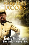 How Teddy Roosevelt Slew the last Mighty T-Rex - Mark Paul Jacobs