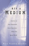 Ask a Medium: Answers to Your Frequently Asked Questions about the Spirit World - Rose Vanden Eynden