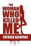 The Woman Who Killed Me - Patrick Alcatraz