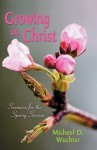 Growing in Christ: Sermons for the Spring Season - Michael D. Wuchter
