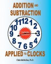 Addition and Subtraction Applied to Clocks: An Arithmetic Workbook to Practice Adding and Subtracting Hours and Minutes to and from Time - Chris McMullen