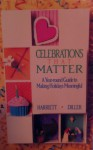 Celebrations That Matter: A Year-Round Guide to Making Holidays Meaningful - Harriett Diller