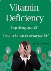 Vitamin Deficiency - Stop Killing Yourself: Gain Control of Your Health, Diet and Save Your Life - Paul Christopher