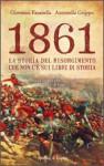 1861. La storia del Risorgimento che non c'è sui libri di storia - Giovanni Fasanella, Antonella Grippo