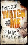 Watch Me - Ich werde es wieder tun: Thriller - Carol James