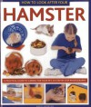 How to Look After Your Hamster: A Practical Guide to Caring for Your Pet, in Step-By-Step Photographs - David Alderton