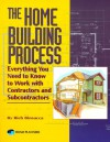 The Home Building Process: Everything You Need To Know To Work With Contractors And Subcontractors C - Richard Binsacca, Rich Binsacca