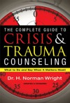 The Complete Guide to Crisis & Trauma Counseling: What to Do and Say When It Matters Most! - H. Norman Wright