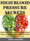 High Blood Pressure Secrets: What Finally Reversed My Excruciating Blood Pressure Nightmare And Gave Me My Health And My Life Back For Good! - Joseph Williams