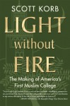 Light without Fire: The Making of America's First Muslim College - Scott Korb