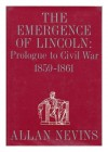 The Emergence of Lincoln: Prologue to Civil War, 1859-61 - Allan Nevins