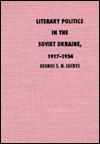 Literary Politics in the Soviet Ukraine, 1917-1934 - George S. N. Luckyj