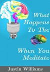 What Happens To The Brain When You Meditate: Meditation Demystified, The Art of Successful Meditation and The Physical Effects on the Human Body - Justin Williams