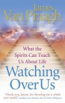 Watching Over Us: What the Spirits Can Teach Us About Life - Van Praagh, Van Praagh