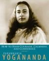How To Have Courage, Calmness, And Confidence: The Wisdom of Yogananda, Volume 5 - Paramahansa Yogananda