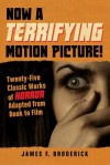 Now a Terrifying Motion Picture!: Twenty-Five Classic Works of Horror Adapted from Book to Film - James F. Broderick