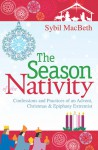 The Season of the Nativity: Confessions and Practices of an Advent, Christmas, and Epiphany Extremist - Sybil MacBeth