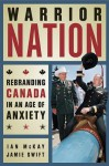 Warrior Nation: Rebranding Canada in an Age of Anxiety - Ian McKay, Jamie Swift