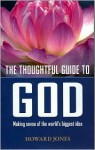The Thoughtful Guide to God: Making Sense of the World's Biggest Idea - Howard Jones