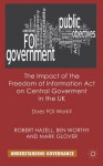 The Impact of the Freedom of Information Act on Central Government in the UK: Does FOI Work? (Understanding Governance) - Professor Robert Hazell, Dr Worthy Ben, Mark Glover