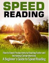 Speed Reading: How to Boost Productivity by Reading Faster and Increasing Comprehension: A Beginner's Guide to Speed Reading (Speed Reading, Speed Reading ... Speed Reading Tips, Speed Reading Advice) - Henry Lee
