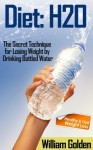 Diet: H20 - The Secret Technique for Losing Weight by Drinking Bottled Water - William Golden
