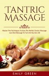 Kama Sutra: Master The Techniques To Give The Perfect Tantric Massage - Just One Massage To Turn On You Sex Life (Sex Positions, Kama Sutra Book 1) - Emily Green, Sex Positions, Kama Sutra