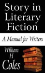 Story in Literary Fiction: A Manual for Writers - William Coles
