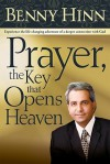 Prayer, the Key That Opens Heaven: Experience the Life-Changing Adventure of a Deeper Connection - Benny Hinn