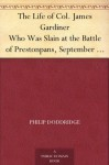 The Life of Col. James Gardiner Who Was Slain at the Battle of Prestonpans, September 21, 1745 - Philip Doddridge