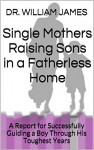Single Mothers Raising Sons in a Fatherless Home: A Report for Successfully Guiding a Boy Through His Toughest Years - DR. WILLIAM JAMES