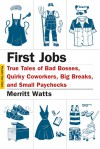 First Jobs: True Tales of Bad Bosses, Quirky Coworkers, Big Breaks, and Small Paychecks - Merritt Watts, Hanya Yanagihara
