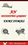 An Enchanted Garden: Fairy Stories (Classic Rare Book for Children) - Mrs. Molesworth, Jacob Young, W. J. Hennessy