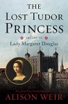 The Lost Tudor Princess: The Life of Lady Margaret Douglas - Alison Weir
