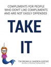 TAKE IT: Compliments for People Who Don't Like Compliments and Are Not Easily Offended - Tim Brown, Cameron Goedde, Noelle Rose, Kristen Sargent