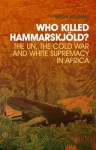 Who Killed Hammarskj?ld?: The Un, the Cold War, and White Supremacy in Africa - A. Susan Williams