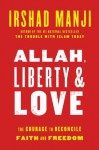 Allah, Liberty & Love: The Courage to Reconcile Faith and Freedom - Irshad Manji