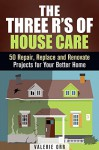 The Three R's of House Care: 50 Repair, Replace and Renovate Projects for Your Better Home (DIY Decorating & Organizing) - Valerie Orr