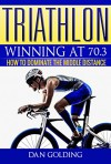 Triathlon: Winning at 70.3: How To Dominate The Middle Distance - Dan Golding