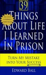 39 Things About Life I Learned in Prison: Turn My Mistake Into Your Success by Ball Edward (2014-03-27) Paperback - Ball Edward