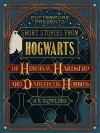 Short Stories from Hogwarts of Heroism, Hardship and Dangerous Hobbies (Pottermore Presents) - J.K. Rowling