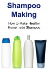 Shampoo Making: How to Make Healthy Homemade Shampoo: (Shampoo, Shampoo Making, Crafts, Shampoo Making Guide, Shampoo Making Tips) - Kate Brady, Geetika Sachdeva