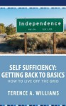 Self Sufficiency: Getting Back to Basics: How to Live Off the Grid - Terence Williams