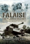 FALAISE: The Flawed Victory - The Destruction of Panzergruppe West, August 1944 - Anthony Tucker-Jones