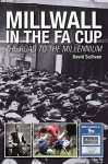 Millwall in the Fa Cup: The Road to the Millenium - David Sullivan