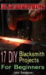 Blacksmithing: 17 DIY Blacksmith Projects For Beginners - John Sampson