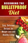 Beginning the Bulletproof Diet: Easy, Delicious Recipes for Weight Loss and Healthy Living (Low Carb Diet Plans to Lose Weight and Boost Energy) - Marisa Lee