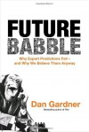 Future Babble: Why Expert Predictions Fail - and Why We Believe Them Anyway - Dan Gardner