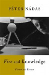 Fire and Knowledge: Fiction and Essays - Péter Nádas, Imre Goldstein