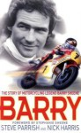 Barry: The Story Of Motorcycling Legend, Barry Sheene - Steve Parrish, Nick Harris
